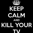 keep-calm-and-kill-your-tv-2
